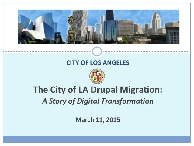 The City of LA Drupal Migration: A Story of Digital Transformation March 11, 2015 CITY OF LOS ANGELES