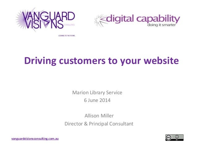 vanguardvisionsconsulting.com.au Driving customers to your website Marion Library Service 6 June 2014 Allison Miller Direc...