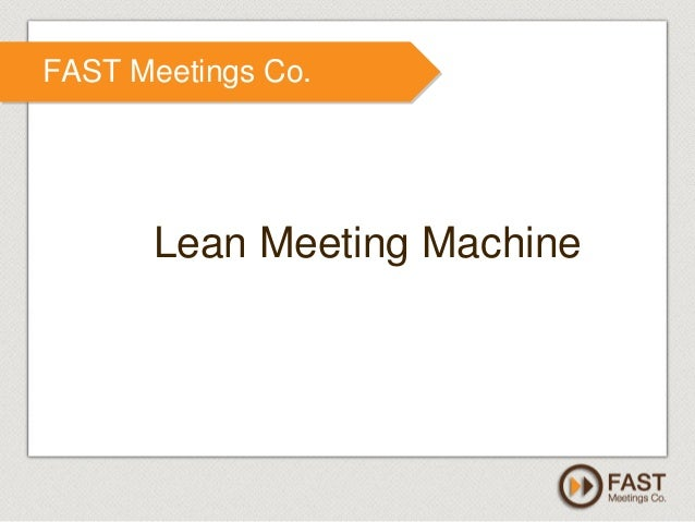www.fastmeetings.com.au | +61 2 9502 2022 | Copyright © 2005-2012 FAST Meetings Co. Lean Meeting Machine