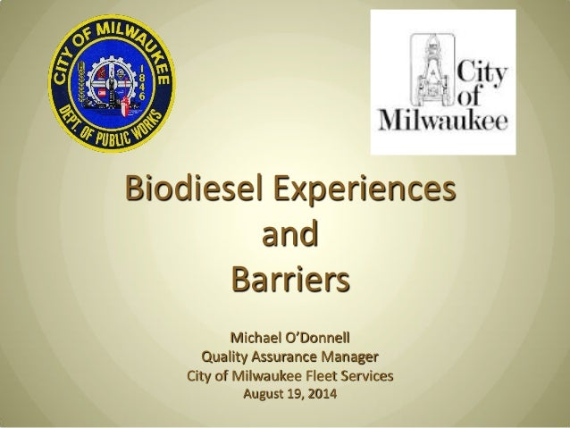 Biodiesel Experiences and Barriers Michael O'Donnell Quality Assurance Manager City of Milwaukee Fleet Services August 19,...