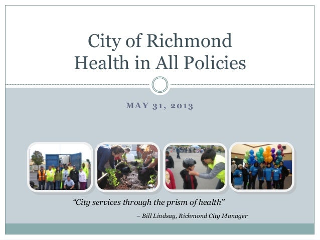 """MAY 31, 2013City of RichmondHealth in All Policies""""City services through the prism of health""""– Bill Lindsay, Richmond City..."""