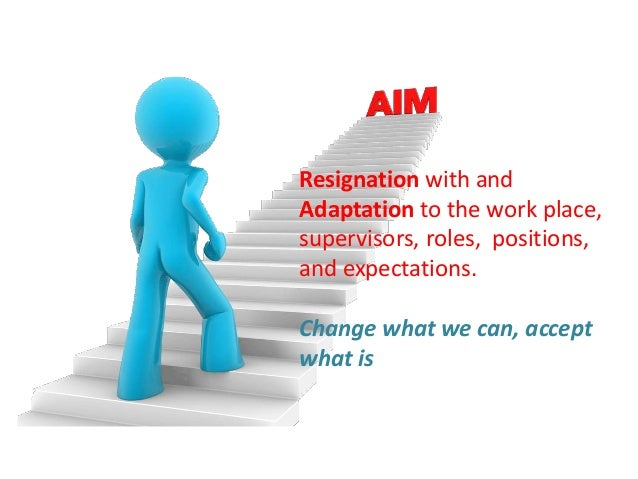 Resignation with and Adaptation to the work place, supervisors, roles, positions, and expectations. Change what we can, ac...