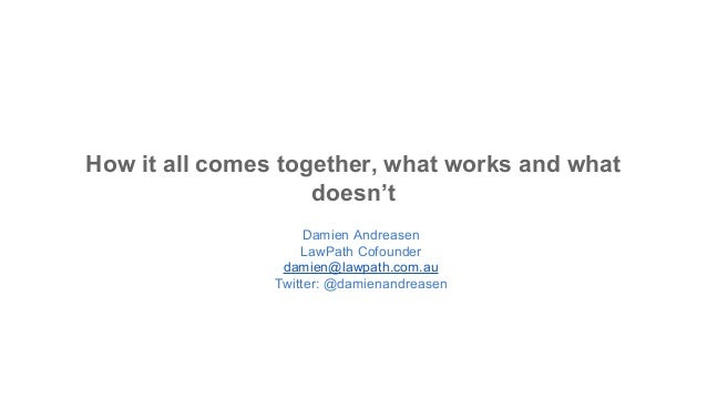 How it all comes together, what works and what doesn't Damien Andreasen LawPath Cofounder damien@lawpath.com.au Twitter: @...