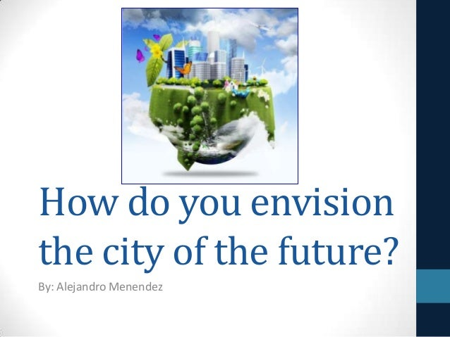 How do you envision the city of the future? By: Alejandro Menendez