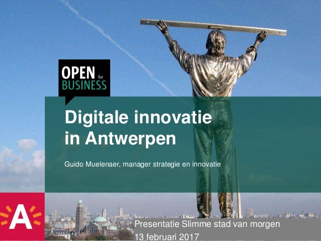 Digitale innovatie in Antwerpen Guido Muelenaer, manager strategie en innovatie Presentatie Slimme stad van morgen 13 febr...