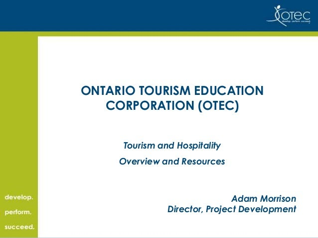 ONTARIO TOURISM EDUCATION CORPORATION (OTEC) Tourism and Hospitality Overview and Resources  Adam Morrison Director, Proje...