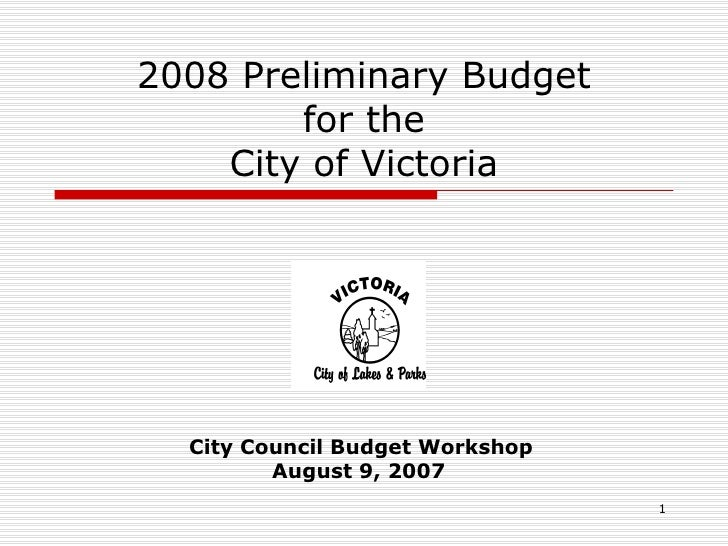 2008 Preliminary Budget for the City of Victoria City Council Budget Workshop August 9, 2007
