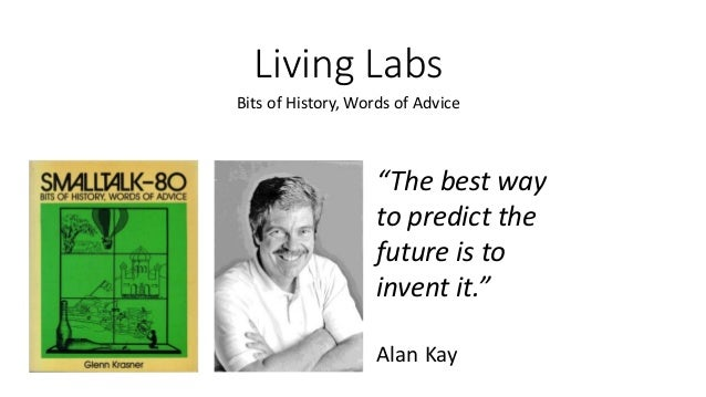 """Living Labs Bits of History, Words of Advice """"The best way to predict the future is to invent it."""" Alan Kay"""