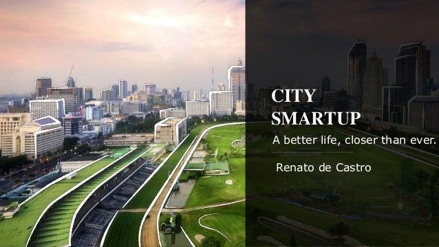 CITY SMARTUP A better life, closer than ever. Renato de Castro