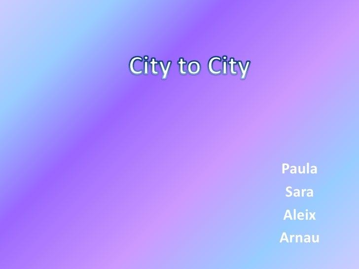 City to City<br />Paula <br />Sara<br />Aleix<br />Arnau<br />