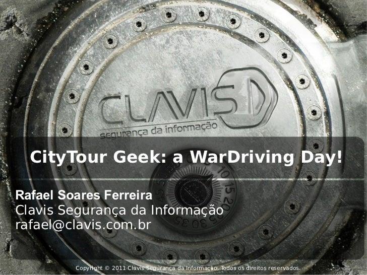 CityTour Geek: a WarDriving Day!Rafael Soares FerreiraClavis Segurança da Informaçãorafael@clavis.com.br        Copyright ...