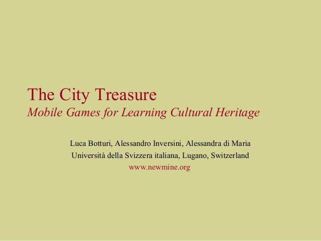 The City Treasure Mobile Games for Learning Cultural Heritage Luca Botturi, Alessandro Inversini, Alessandra di Maria Univ...