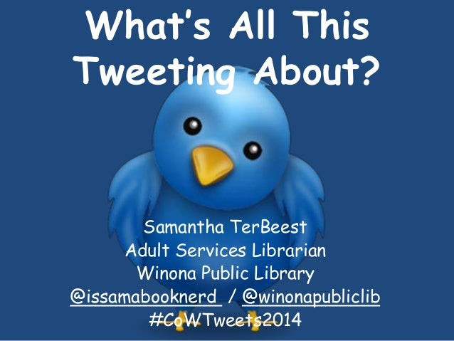 What's All This Tweeting About? Samantha TerBeest Adult Services Librarian Winona Public Library @issamabooknerd / @winona...