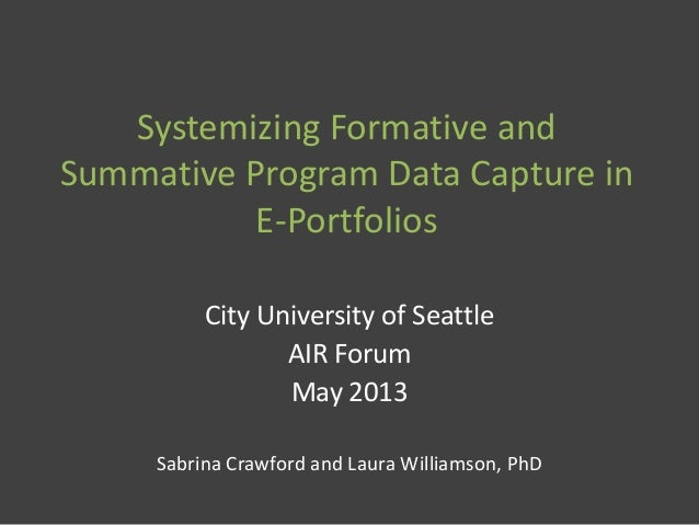 Systemizing Formative and Summative Program Data Capture in E-Portfolios City University of Seattle AIR Forum May 2013 Sab...