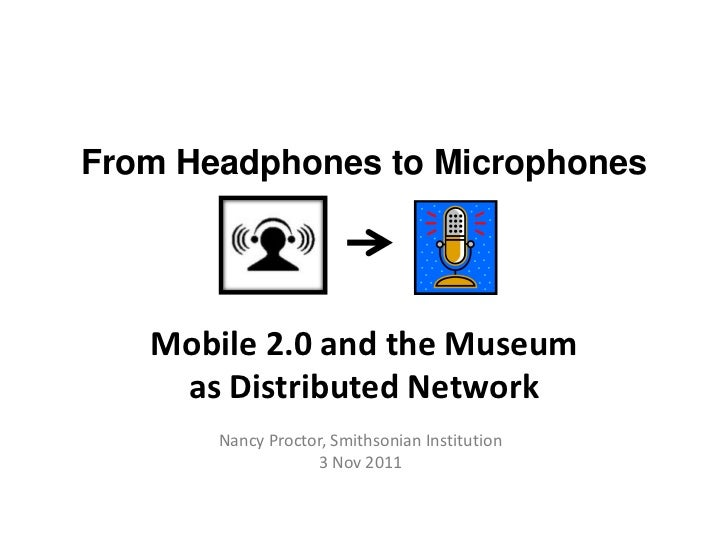 From Headphones to Microphones   Mobile 2.0 and the Museum    as Distributed Network       Nancy Proctor, Smithsonian Inst...