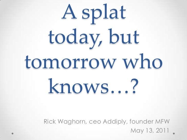 A splat today, but tomorrow who knows…?<br />Rick Waghorn, ceoAddiply, founder MFW<br />May 13, 2011<br />