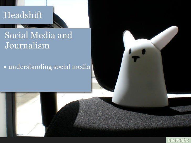 Headshift  Social Media and Journalism  • understanding social media