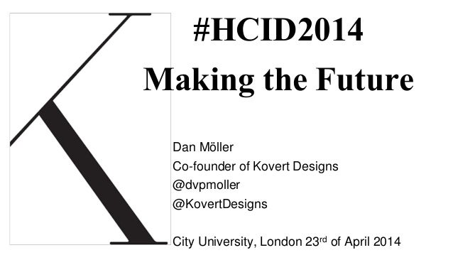 #HCID2014 Making the Future Dan Möller Co-founder of Kovert Designs @dvpmoller @KovertDesigns City University, London 23rd...