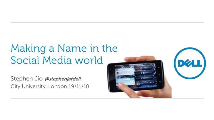 Making a Name in theSocial Media worldStephen Jio @stephenjatdellCity University, London 19/11/10