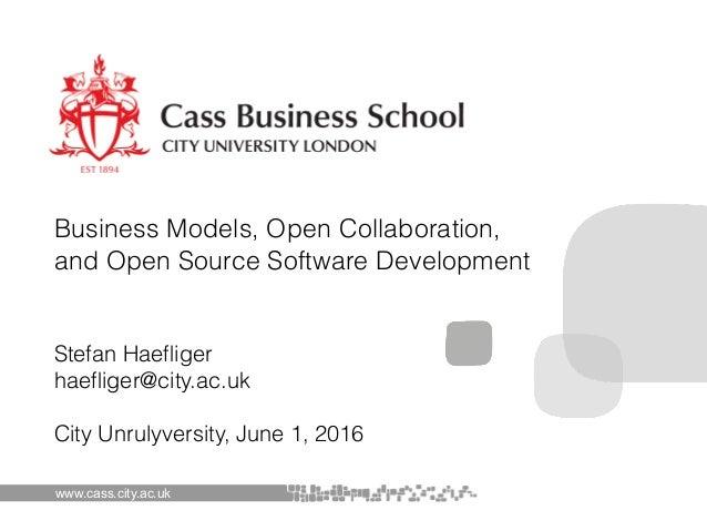 Stefan Haefliger haefliger@city.ac.uk City Unrulyversity, June 1, 2016 www.cass.city.ac.uk Business Models, Open Collaborat...