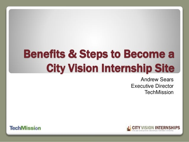 Benefits & Steps to Become a  City Vision Internship Site  Andrew Sears  Executive Director  TechMission