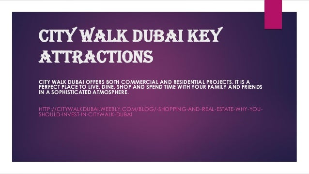 City Walk Dubai Key attractions CITY WALK DUBAI OFFERS BOTH COMMERCIAL AND RESIDENTIAL PROJECTS. IT IS A PERFECT PLACE TO ...