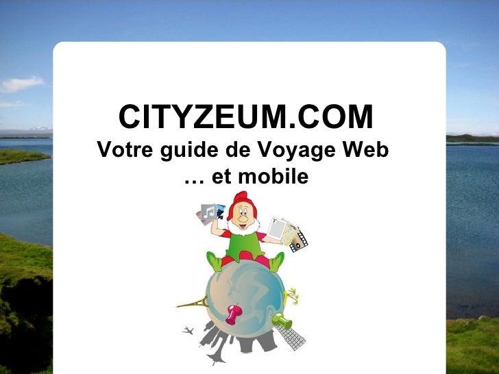 CITYZEUM.COM Votre guide de Voyage Web         … et mobile