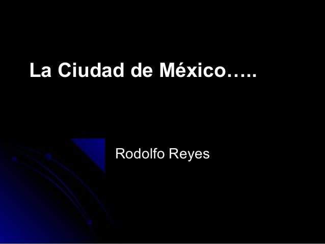 La Ciudad de México…..  Rodolfo Reyes