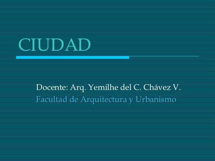 CIUDAD Docente: Arq. Yemilhe del C. Chávez V. Facultad de Arquitectura y Urbanismo