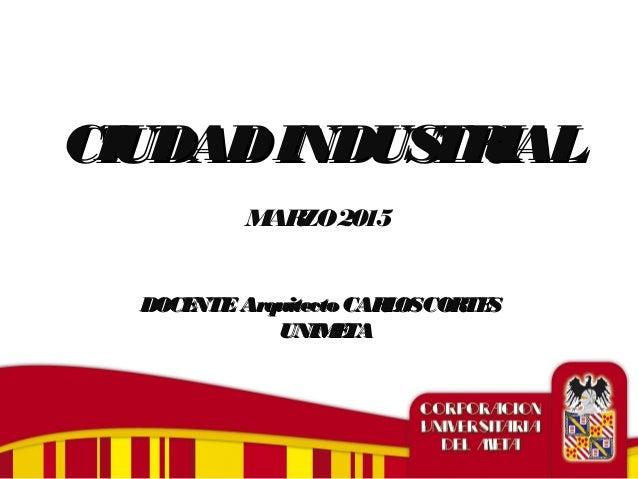 CIUDADINDUSTRIALCIUDADINDUSTRIAL MARZO2015 DOCENTE Arquitecto CARLOSCORTESDOCENTE Arquitecto CARLOSCORTES UNIMETAUNIMETA