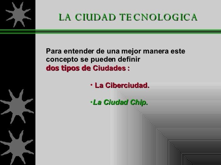 LA CIUDAD TECNOLOGICA <ul><li>Para entender de una   mejor manera este   concepto se pueden   definir  </li></ul><ul><li>d...
