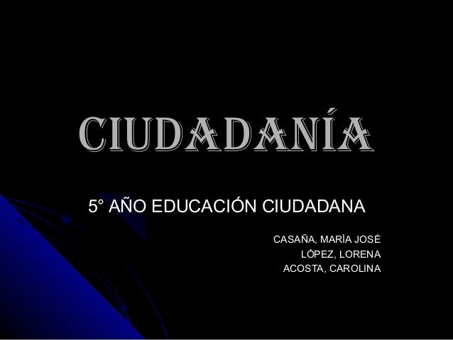 CIUDADANÍACIUDADANÍA 5° AÑO EDUCACIÓN CIUDADANA5° AÑO EDUCACIÓN CIUDADANA CASAÑA, MARÍA JOSÉCASAÑA, MARÍA JOSÉ LÓPEZ, LORE...