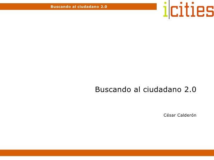 Buscando al ciudadano 2.0 César Calderón Buscando al ciudadano 2.0