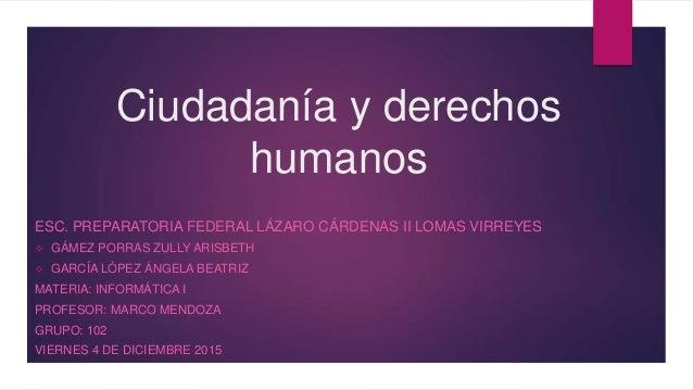 Ciudadanía y derechos humanos ESC. PREPARATORIA FEDERAL LÁZARO CÁRDENAS II LOMAS VIRREYES  GÁMEZ PORRAS ZULLY ARISBETH  ...