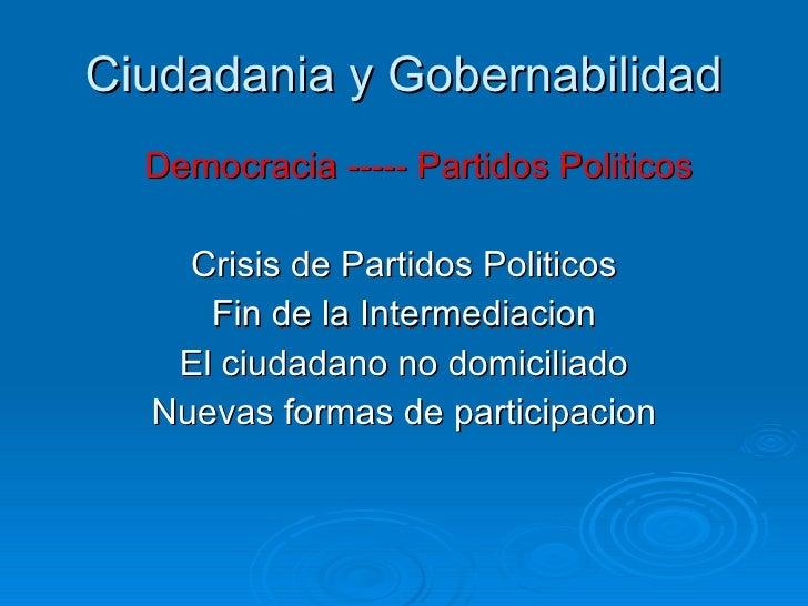 Ciudadania y Gobernabilidad <ul><li>Democracia ----- Partidos Politicos </li></ul><ul><li>Crisis de Partidos Politicos </l...