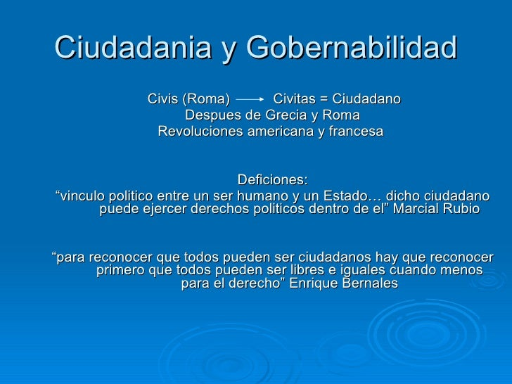 Ciudadania y Gobernabilidad <ul><li>Civis (Roma)  Civitas = Ciudadano </li></ul><ul><li>Despues de Grecia y Roma </li></ul...