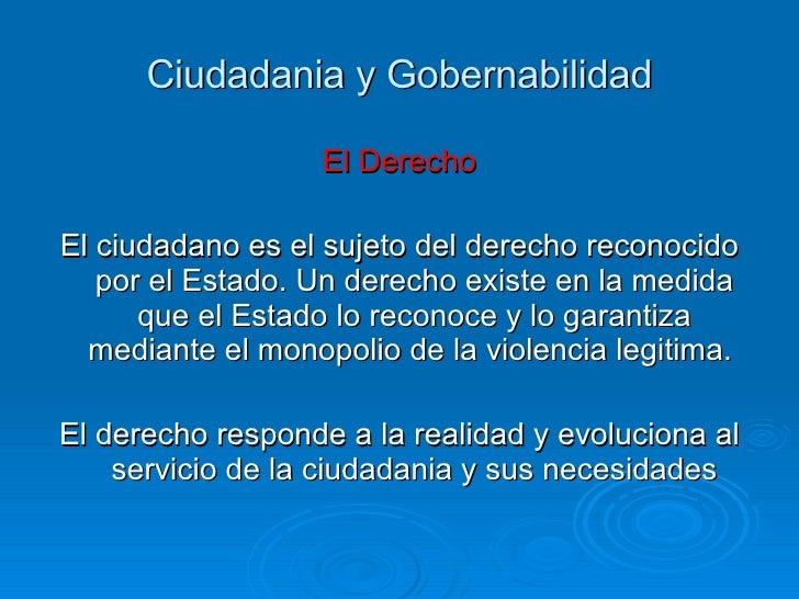 Ciudadania y Gobernabilidad <ul><li>El Derecho  </li></ul><ul><li>El ciudadano es el sujeto del derecho reconocido por el ...