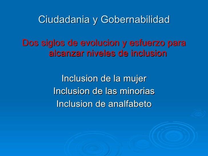Ciudadania y Gobernabilidad <ul><li>Dos siglos de evolucion y esfuerzo para alcanzar niveles de inclusion </li></ul><ul><l...