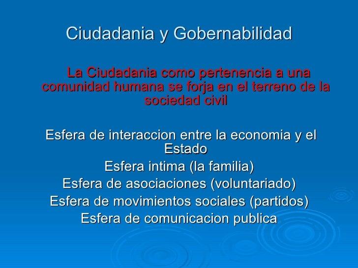 Ciudadania y Gobernabilidad <ul><li>La Ciudadania como pertenencia a una comunidad humana se forja en el terreno de la soc...