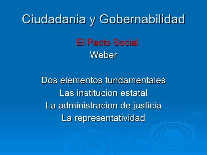Ciudadania y Gobernabilidad <ul><li>El Pacto Social </li></ul><ul><li>Weber </li></ul><ul><li>Dos elementos fundamentales ...