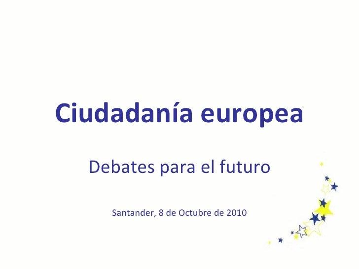Ciudadanía europea Debates para el futuro Santander, 8 de Octubre de 2010