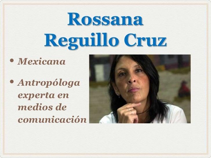 Rossana      Reguillo Cruz• Mexicana• Antropóloga experta en medios de comunicación