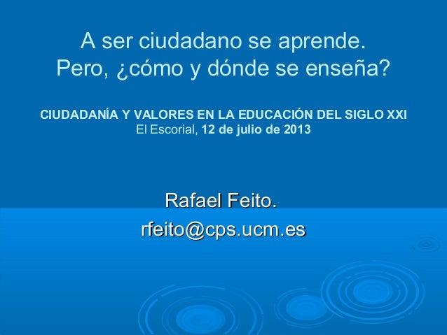 A ser ciudadano se aprende. Pero, ¿cómo y dónde se enseña? CIUDADANÍA Y VALORES EN LA EDUCACIÓN DEL SIGLO XXI El Escorial,...