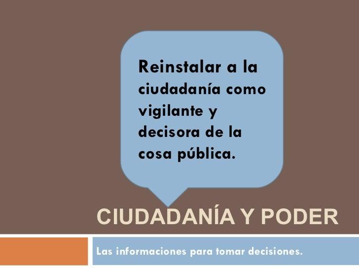 CIUDADANÍA Y PODER Las informaciones para tomar decisiones. Reinstalar a la  ciudadanía como vigilante y decisora de la co...