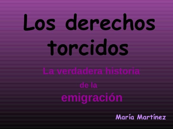Los derechos  torcidos La verdadera historia        de la    emigración                María Martínez