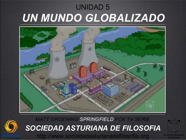 UNIDAD 5UN MUNDO GLOBALIZADO  MATT GROENING SPRINGFIELD FOX TV SERIESOCIEDAD ASTURIANA DE FILOSOFIA  http://www.sociedadas...