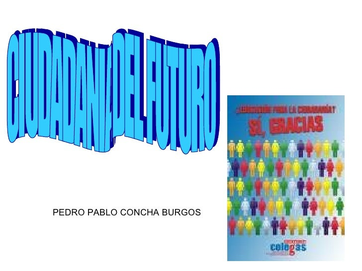 CIUDADANIA DEL FUTURO PEDRO PABLO CONCHA BURGOS