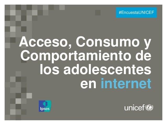 Acceso, Consumo y Comportamiento de los adolescentes en internet #EncuestaUNICEF