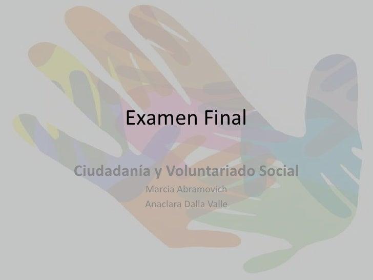 Examen Final<br />Ciudadanía y Voluntariado Social<br />Marcia Abramovich<br />Anaclara Dalla Valle<br />