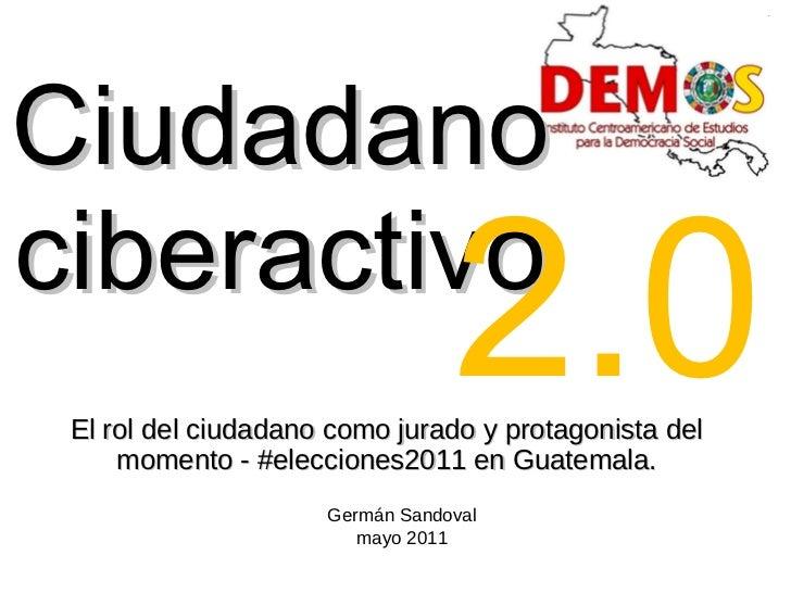 Ciudadano ciberactivo <ul><li>El rol del ciudadano como jurado y protagonista del momento - #elecciones2011 en Guatemala. ...